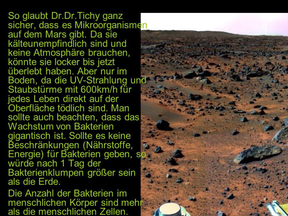 So glaubt Dr.Dr.Tichy ganz sicher, dass es Mikroorganismen auf dem Mars gibt. Da sie kälteunempfindlich sind und keine Atmosphäre brauchen, könnte sie locker bis jetzt überlebt haben. Aber nur im Boden, da die UV-Strahlung und Staubstürme mit 600km/h für jedes Leben direkt auf der Oberfläche tödlich sind. Man sollte auch beachten, dass das Wachstum von Bakterien gigantisch ist. Sollte es keine Beschränkungen (Nährstoffe, Energie) für Bakterien geben, so würde nach 1 Tag der Bakterienklumpen größer sein als die Erde.