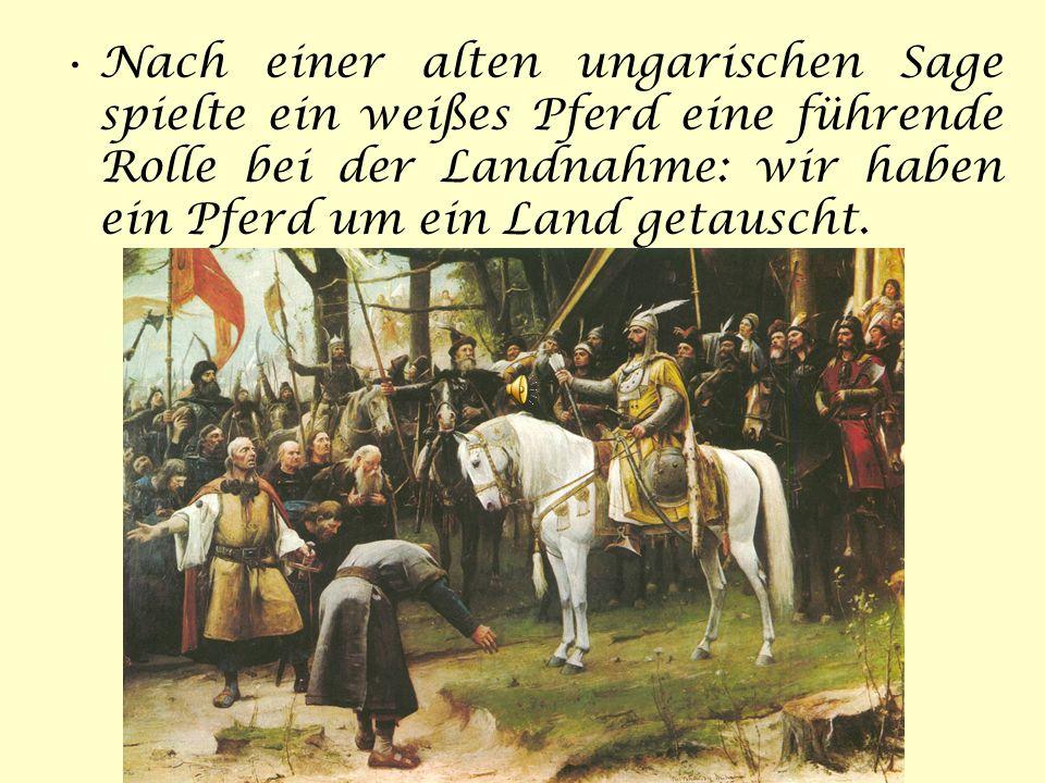 Nach einer alten ungarischen Sage spielte ein weißes Pferd eine führende Rolle bei der Landnahme: wir haben ein Pferd um ein Land getauscht.