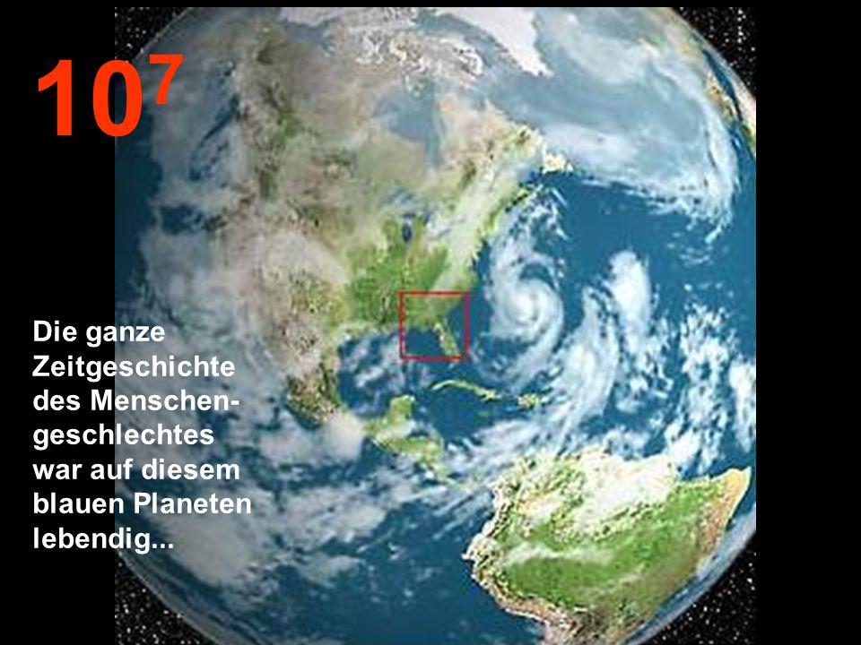 107 Die ganze Zeitgeschichte des Menschen- geschlechtes war auf diesem blauen Planeten lebendig...