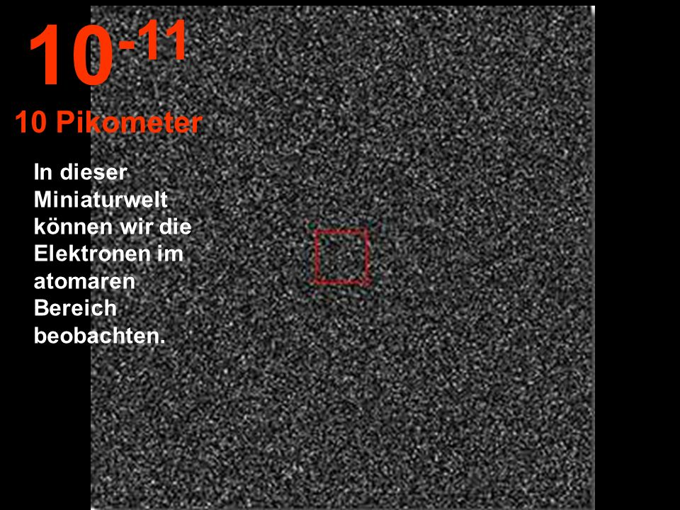 10-11 10 Pikometer In dieser Miniaturwelt können wir die Elektronen im atomaren Bereich beobachten.