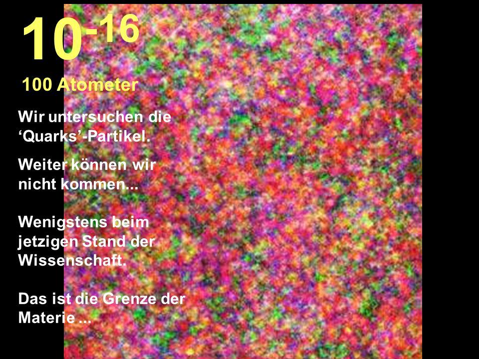 10-16 100 Atometer Wir untersuchen die 'Quarks'-Partikel.