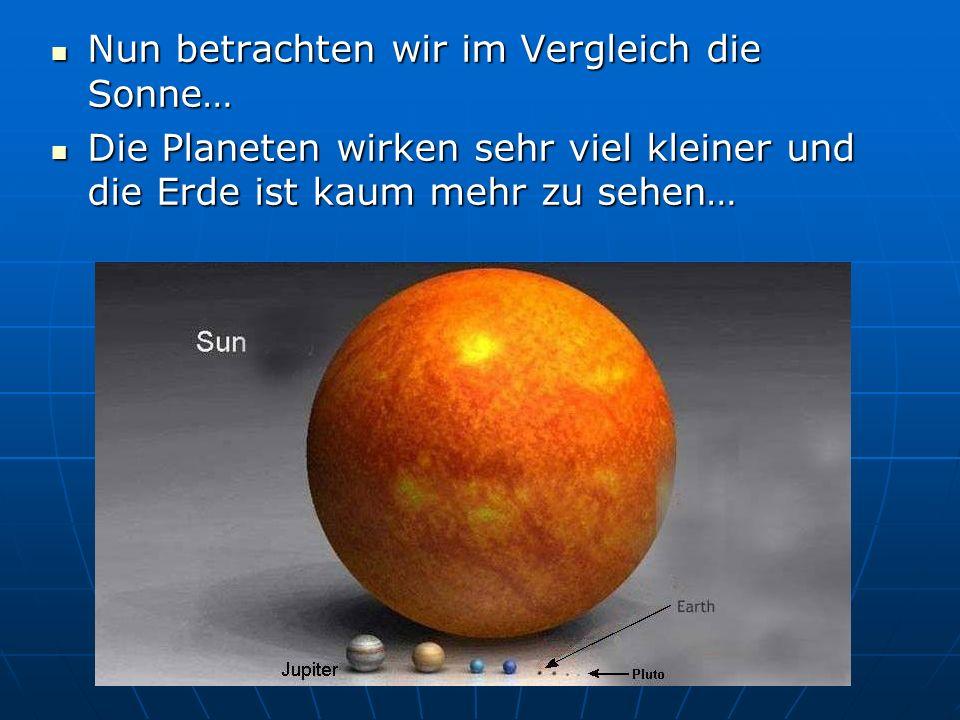 Nun betrachten wir im Vergleich die Sonne…