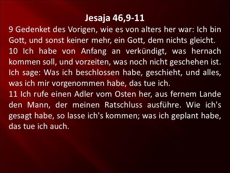 Jesaja 46,9-11 9 Gedenket des Vorigen, wie es von alters her war: Ich bin Gott, und sonst keiner mehr, ein Gott, dem nichts gleicht.