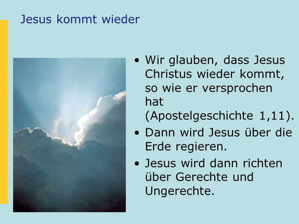 Jesus kommt wieder Wir glauben, dass Jesus Christus wieder kommt, so wie er versprochen hat (Apostelgeschichte 1,11).