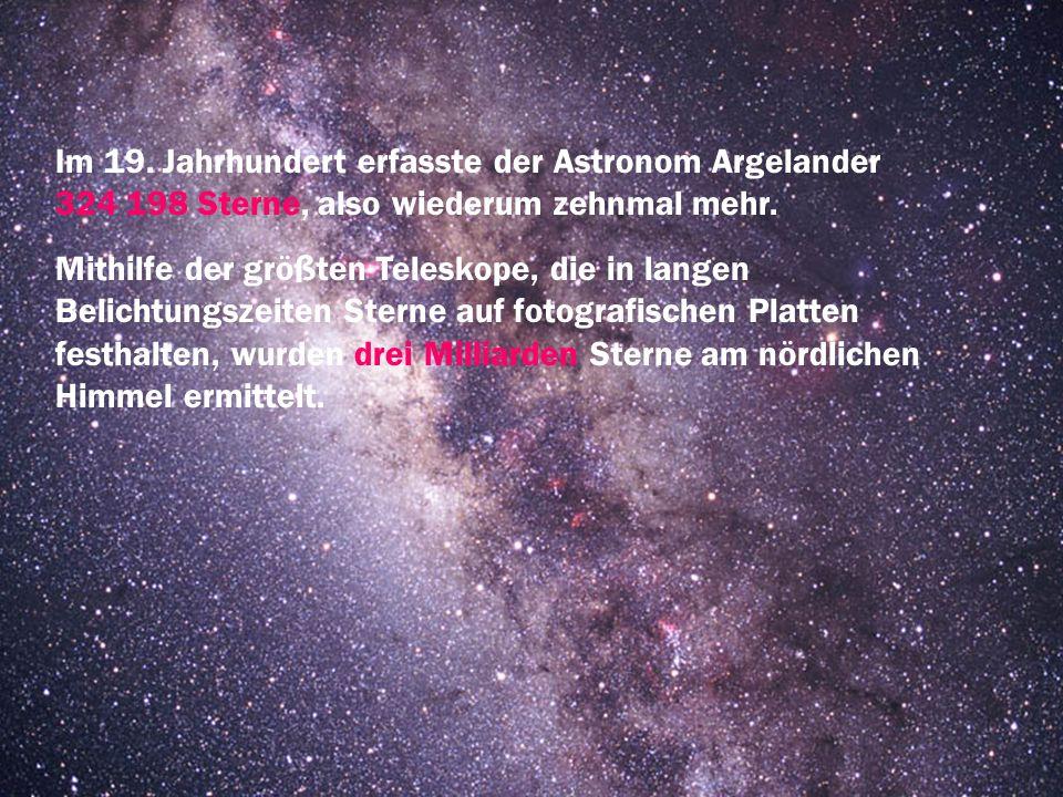 Im 19. Jahrhundert erfasste der Astronom Argelander 324 198 Sterne, also wiederum zehnmal mehr.
