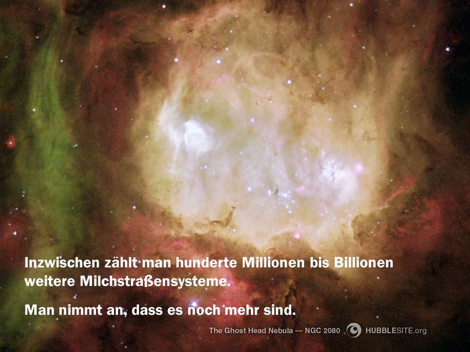 Inzwischen zählt man hunderte Millionen bis Billionen weitere Milchstraßensysteme.