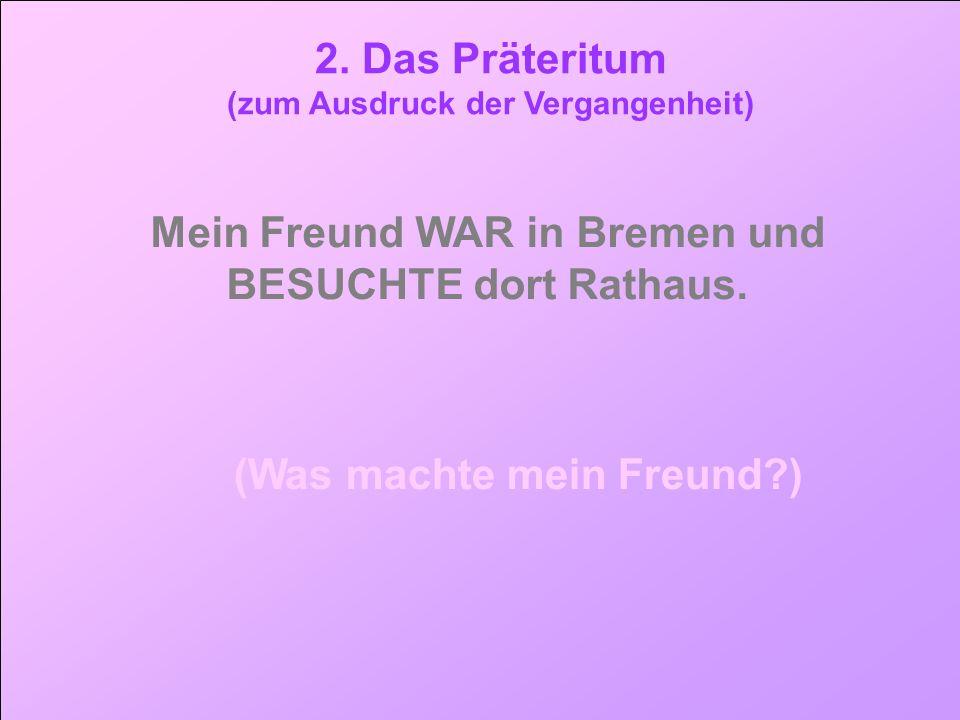 tt 2. Das Präteritum. (zum Ausdruck der Vergangenheit) Mein Freund WAR in Bremen und BESUCHTE dort Rathaus.