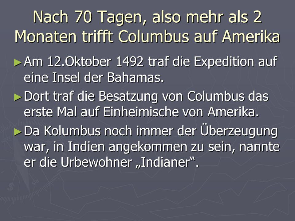 Nach 70 Tagen, also mehr als 2 Monaten trifft Columbus auf Amerika