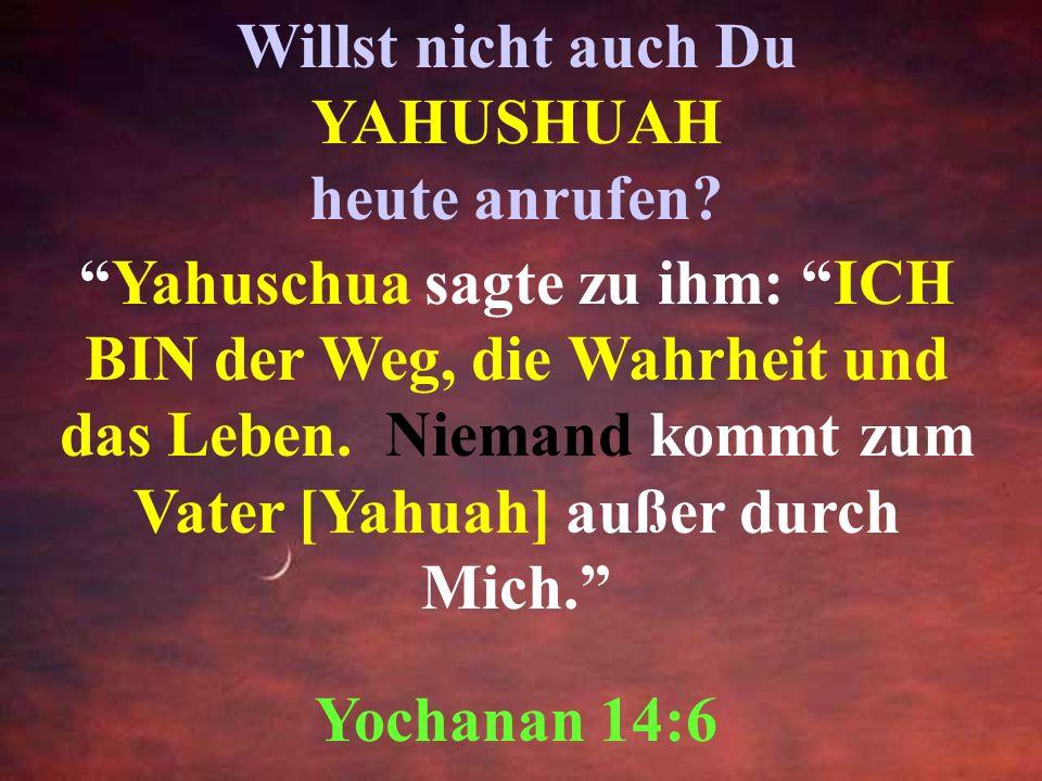 Willst nicht auch Du YAHUSHUAH heute anrufen