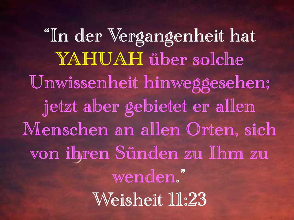 In der Vergangenheit hat YAHUAH über solche Unwissenheit hinweggesehen; jetzt aber gebietet er allen Menschen an allen Orten, sich von ihren Sünden zu Ihm zu wenden. Weisheit 11:23