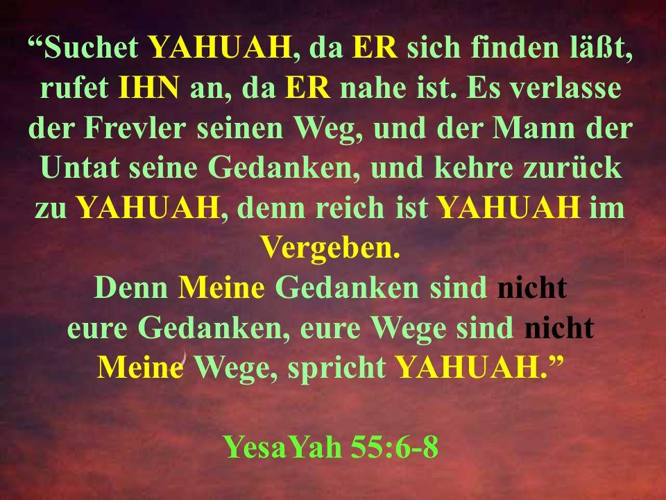 Suchet YAHUAH, da ER sich finden läßt, rufet IHN an, da ER nahe ist