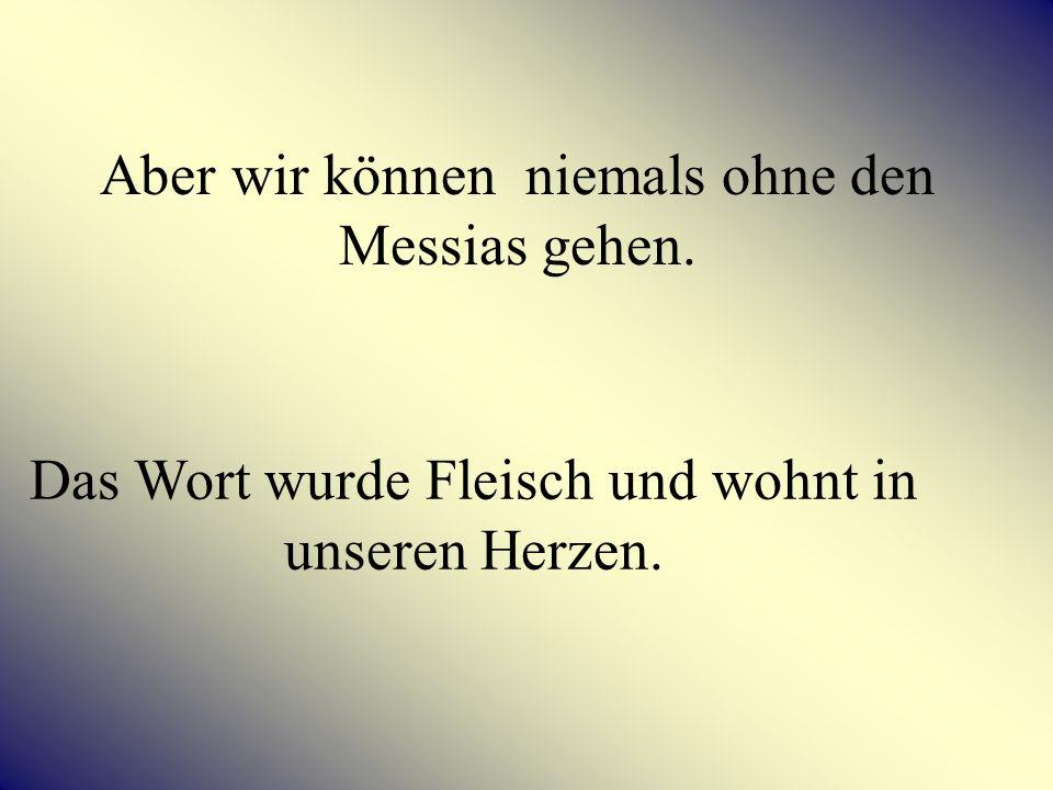 Aber wir können niemals ohne den Messias gehen.
