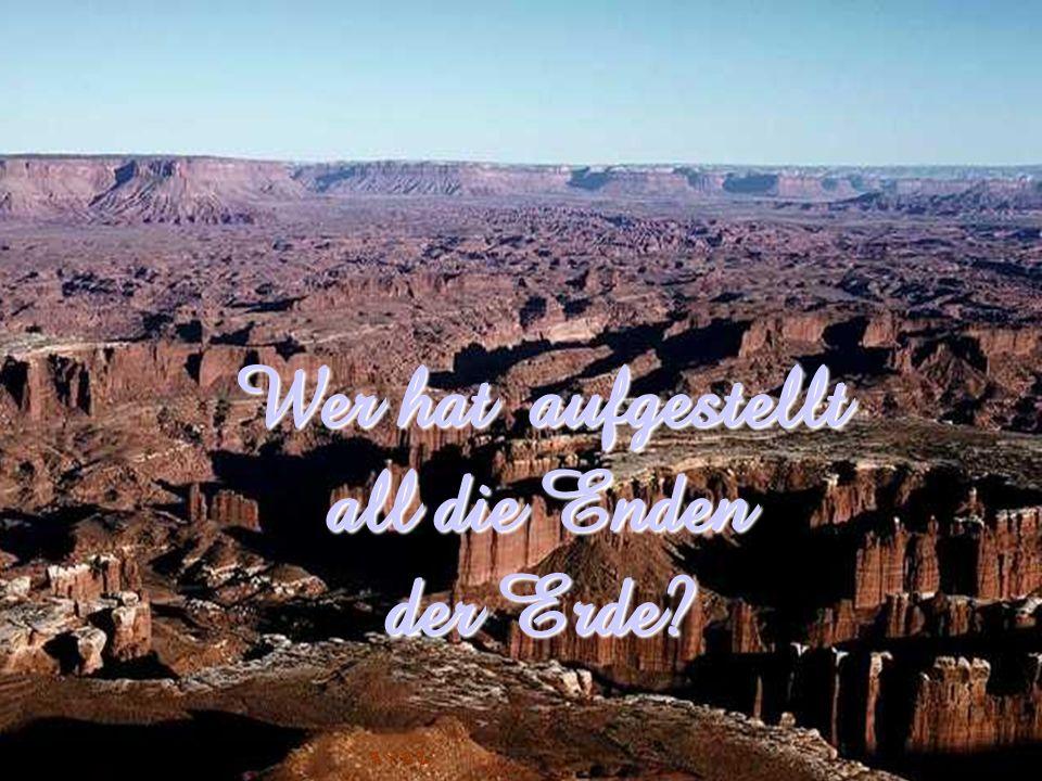 Wer hat aufgestellt all die Enden der Erde
