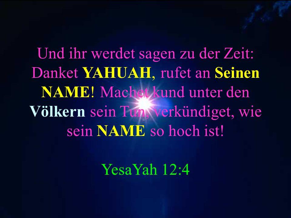 Und ihr werdet sagen zu der Zeit: Danket YAHUAH, rufet an Seinen NAME