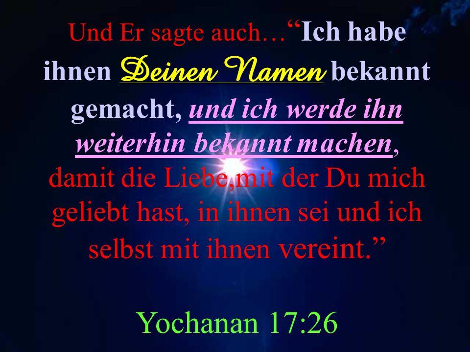 Und Er sagte auch… Ich habe ihnen Deinen Namen bekannt gemacht, und ich werde ihn weiterhin bekannt machen, damit die Liebe,mit der Du mich geliebt hast, in ihnen sei und ich selbst mit ihnen vereint. Yochanan 17:26