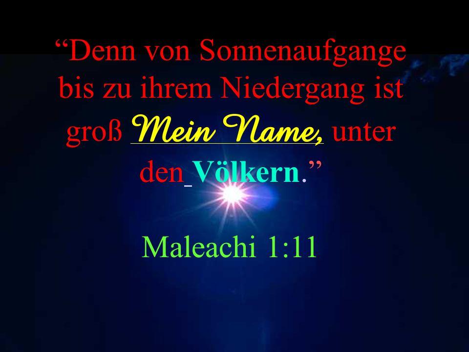 Denn von Sonnenaufgange bis zu ihrem Niedergang ist groß Mein Name, unter den Völkern. Maleachi 1:11