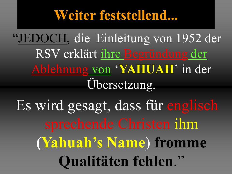 Weiter feststellend... JEDOCH, die Einleitung von 1952 der RSV erklärt ihre Begründung der Ablehnung von 'YAHUAH' in der Übersetzung.