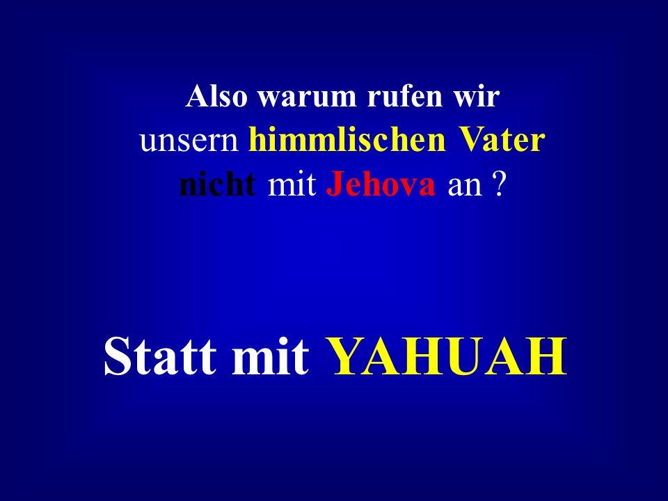 Also warum rufen wir unsern himmlischen Vater nicht mit Jehova an
