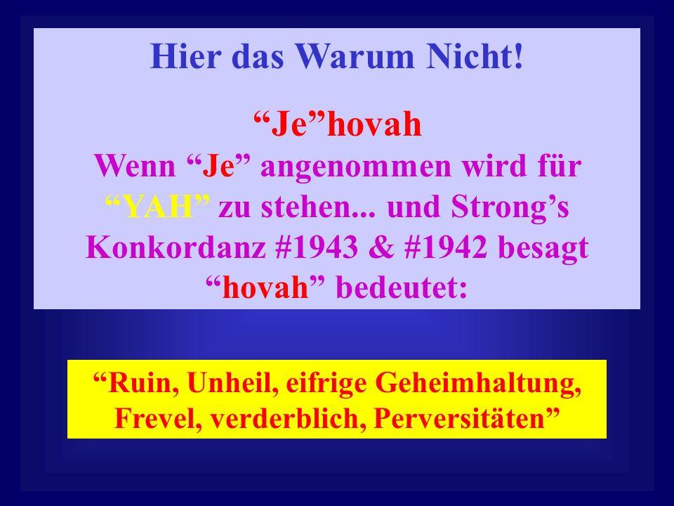 Hier das Warum Nicht! Je hovah Wenn Je angenommen wird für YAH zu stehen... und Strong's Konkordanz #1943 & #1942 besagt hovah bedeutet: