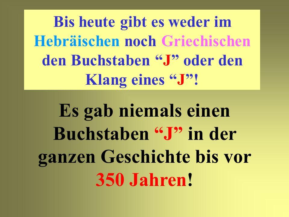Bis heute gibt es weder im Hebräischen noch Griechischen den Buchstaben J oder den Klang eines J !
