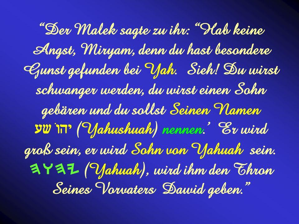 Der Malek sagte zu ihr: Hab keine Angst, Miryam, denn du hast besondere Gunst gefunden bei Yah.