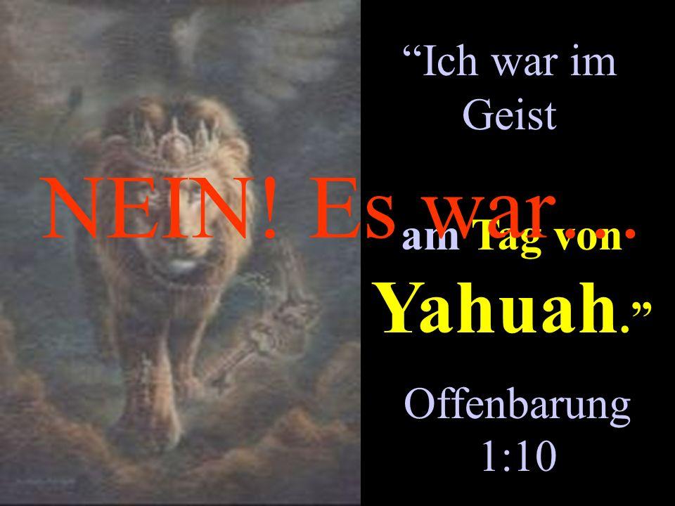Ich war im Geist NEIN! Es war… am Tag von Yahuah. Offenbarung 1:10