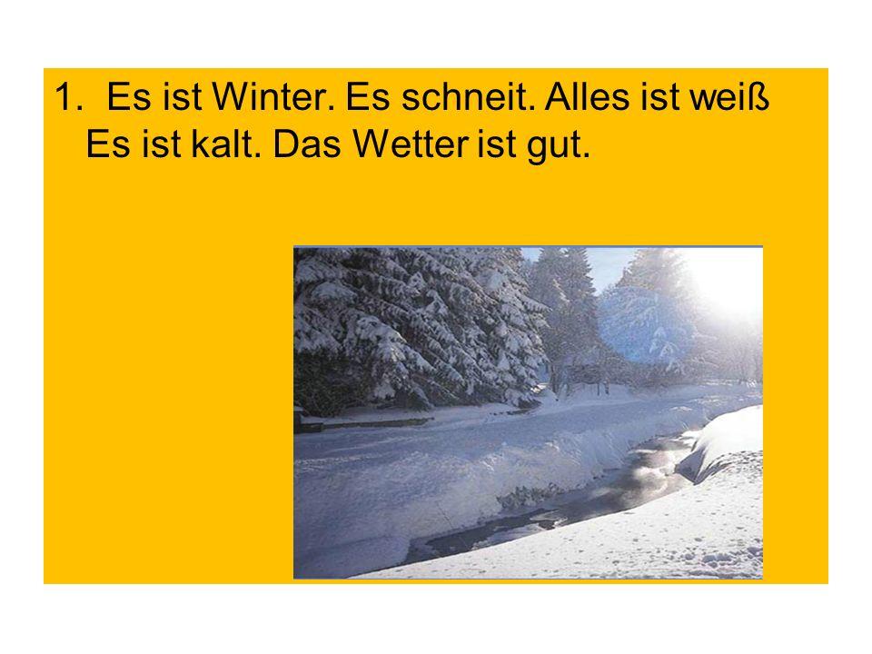 1. Es ist Winter. Es schneit. Alles ist weiß Es ist kalt