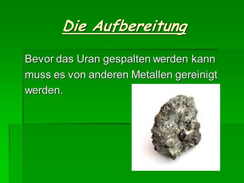 Die Aufbereitung Bevor das Uran gespalten werden kann