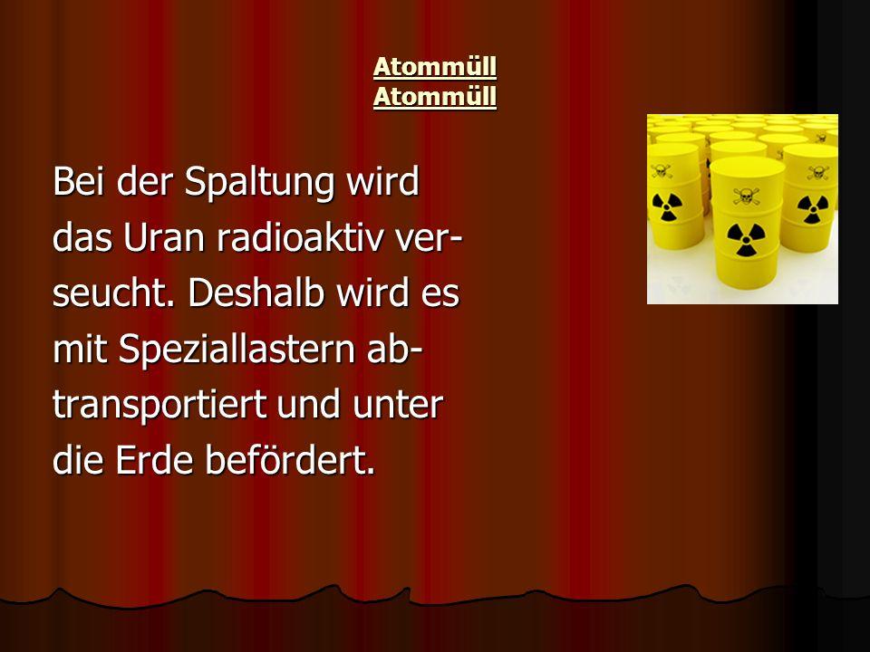 das Uran radioaktiv ver- seucht. Deshalb wird es