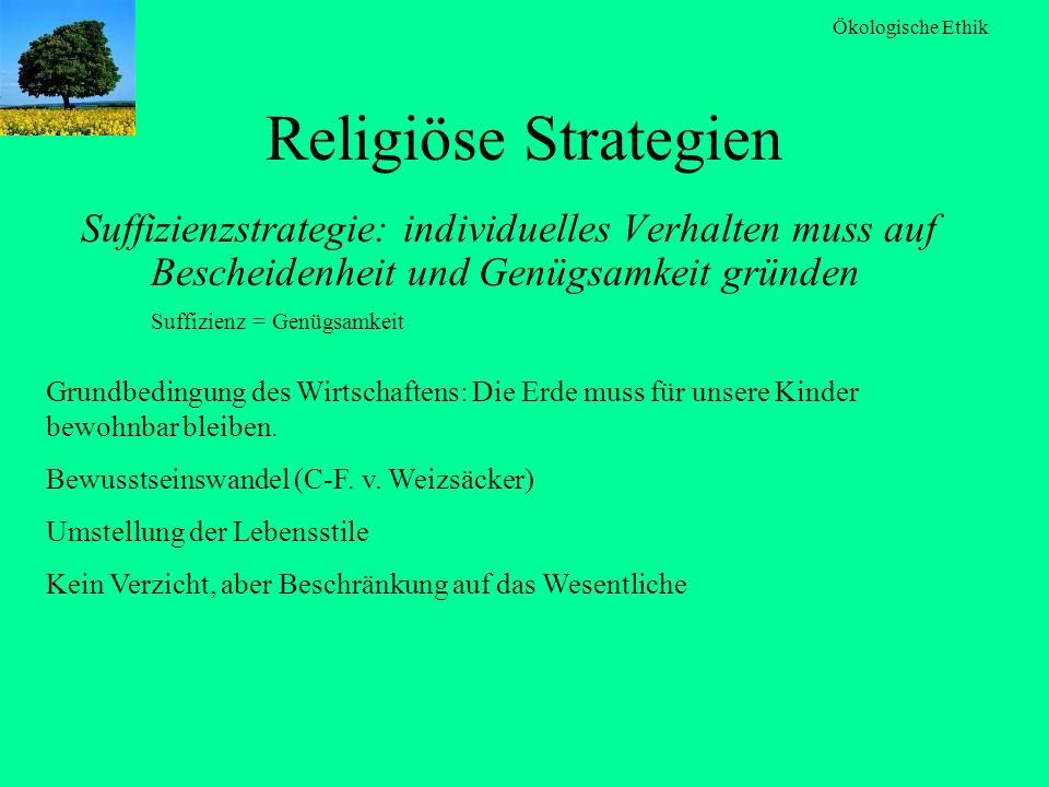 Religiöse Strategien Suffizienzstrategie: individuelles Verhalten muss auf Bescheidenheit und Genügsamkeit gründen Suffizienz = Genügsamkeit.