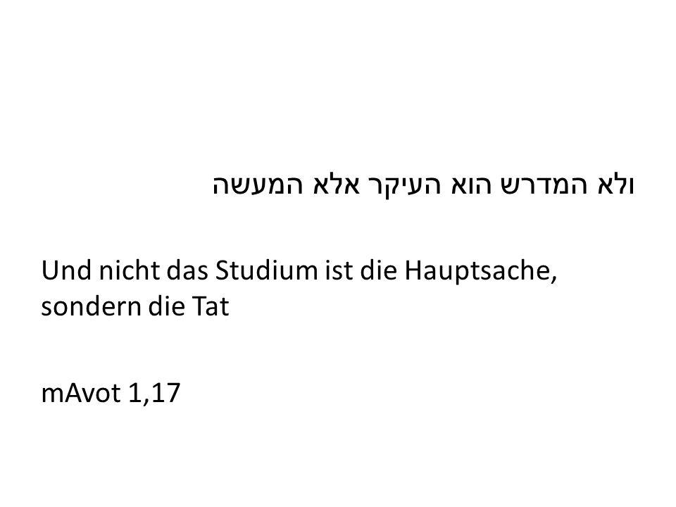 ולא המדרש הוא העיקר אלא המעשה Und nicht das Studium ist die Hauptsache, sondern die Tat mAvot 1,17