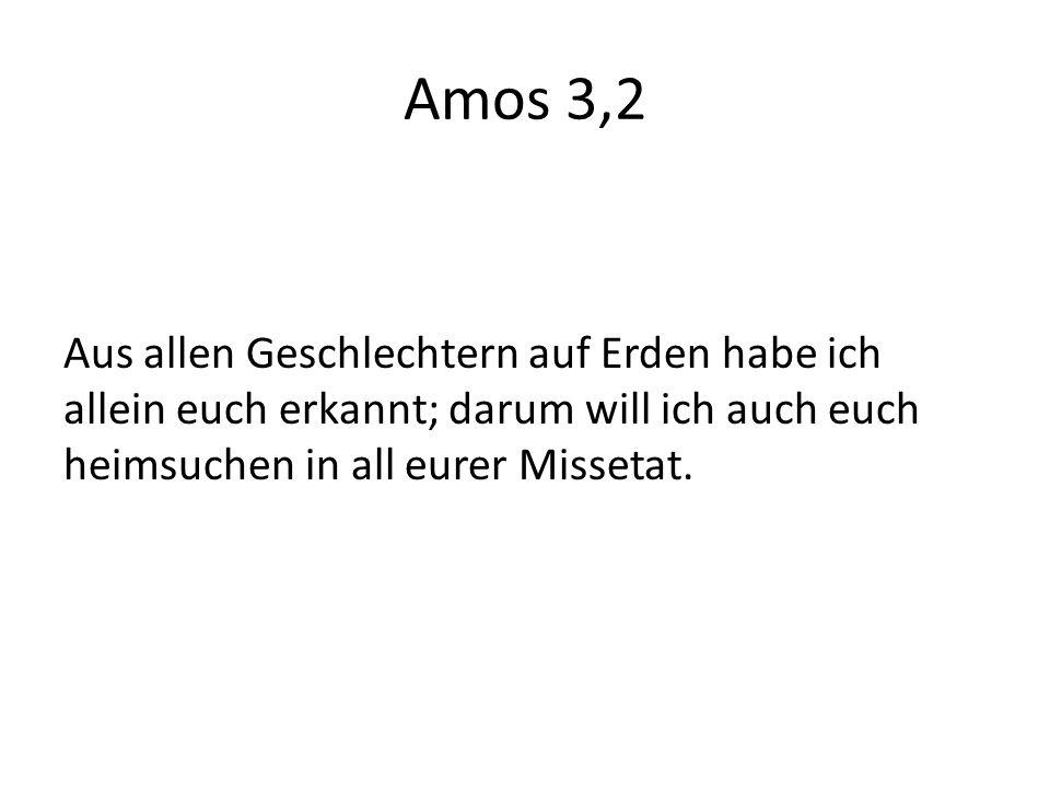 Amos 3,2 Aus allen Geschlechtern auf Erden habe ich allein euch erkannt; darum will ich auch euch heimsuchen in all eurer Missetat.