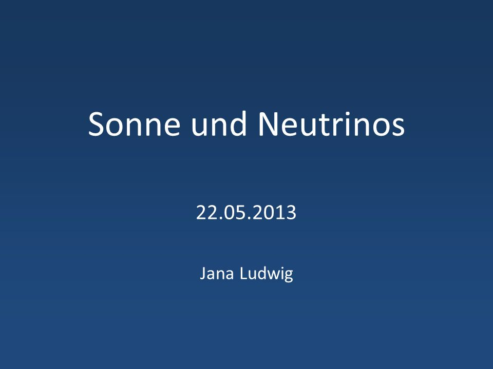 Sonne und Neutrinos 22.05.2013 Jana Ludwig