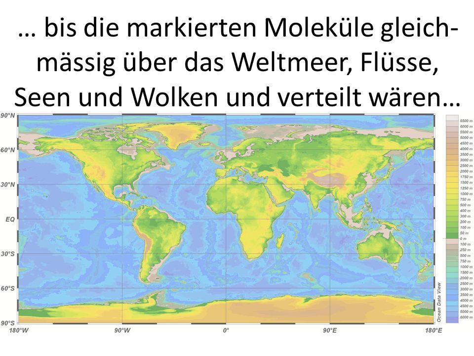 … bis die markierten Moleküle gleich-mässig über das Weltmeer, Flüsse, Seen und Wolken und verteilt wären…