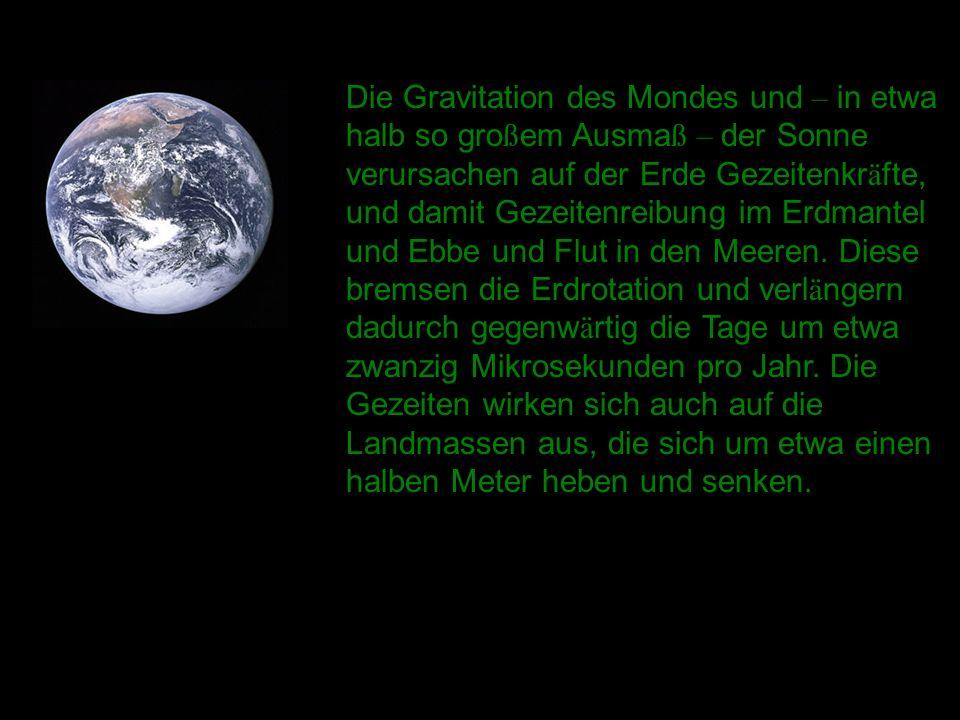 Die Gravitation des Mondes und – in etwa halb so großem Ausmaß – der Sonne verursachen auf der Erde Gezeitenkräfte, und damit Gezeitenreibung im Erdmantel und Ebbe und Flut in den Meeren.