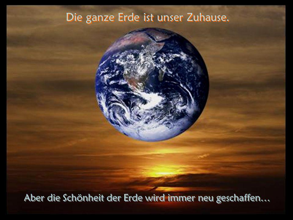 Die ganze Erde ist unser Zuhause.