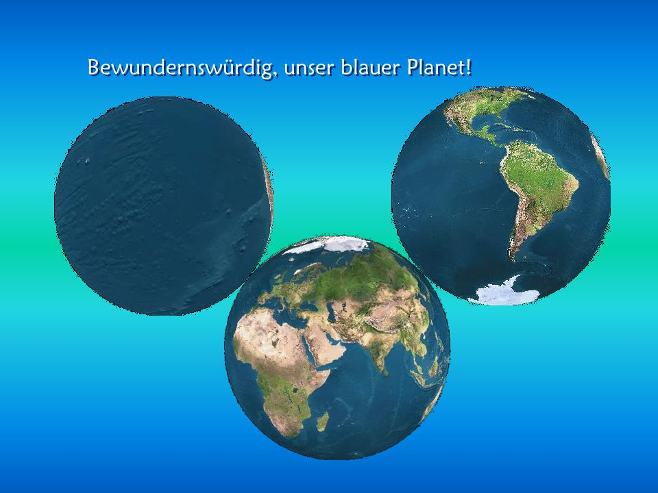 Bewundernswürdig, unser blauer Planet!
