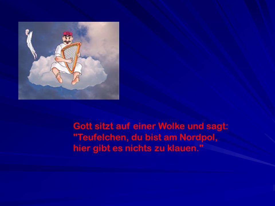 Gott sitzt auf einer Wolke und sagt: Teufelchen, du bist am Nordpol, hier gibt es nichts zu klauen.