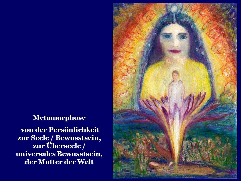 Metamorphose von der Persönlichkeit zur Seele / Bewusstsein, zur Überseele / universales Bewusstsein, der Mutter der Welt.