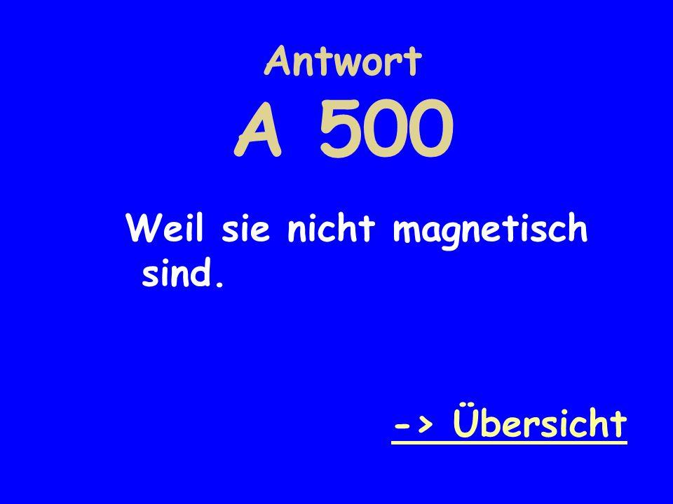 Antwort A 500 Weil sie nicht magnetisch sind. -> Übersicht