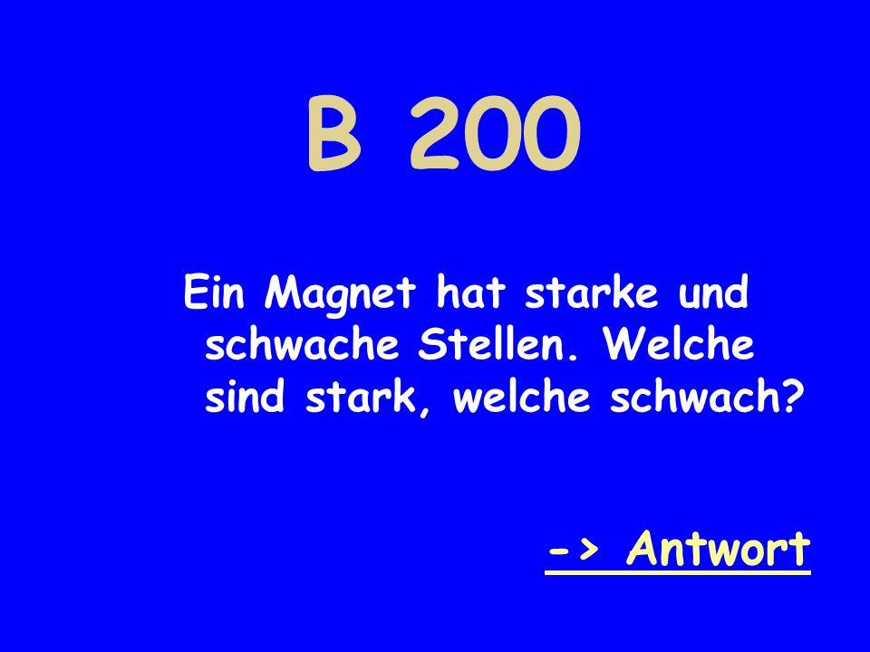 B 200 Ein Magnet hat starke und schwache Stellen. Welche sind stark, welche schwach -> Antwort