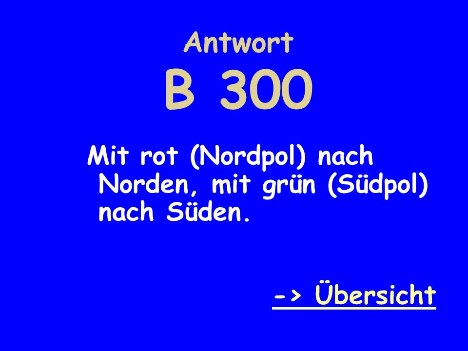 Antwort B 300 Mit rot (Nordpol) nach Norden, mit grün (Südpol) nach Süden. -> Übersicht