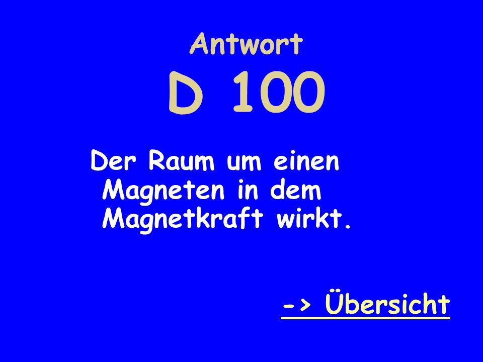 Antwort D 100 Der Raum um einen Magneten in dem Magnetkraft wirkt.