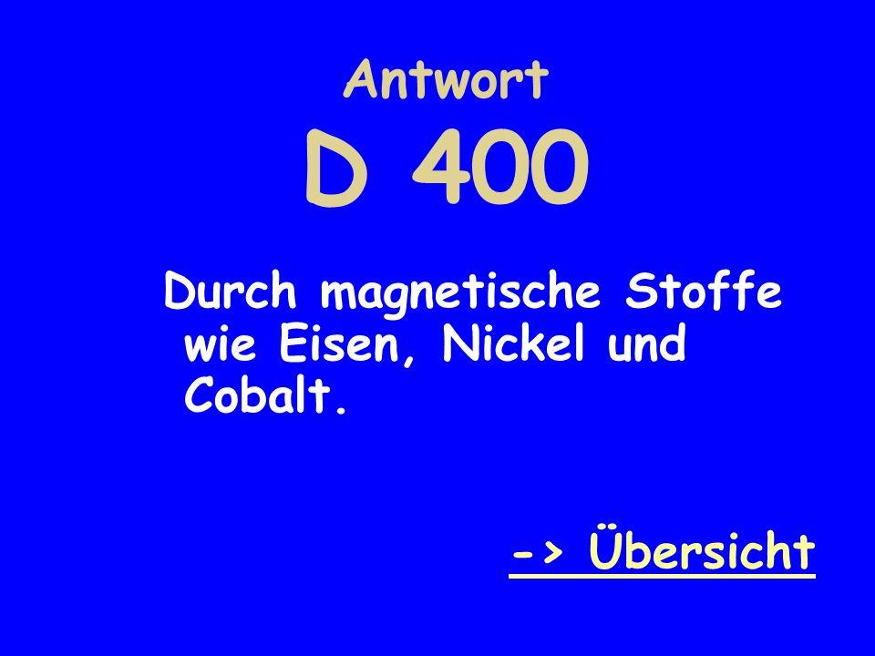 Antwort D 400 Durch magnetische Stoffe wie Eisen, Nickel und Cobalt.