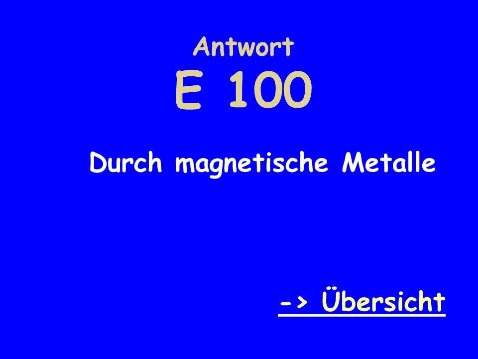 Antwort E 100 Durch magnetische Metalle -> Übersicht