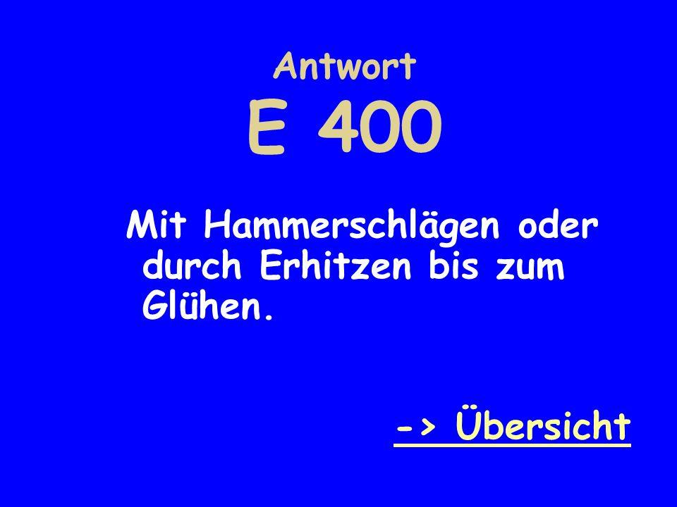 Antwort E 400 Mit Hammerschlägen oder durch Erhitzen bis zum Glühen. -> Übersicht