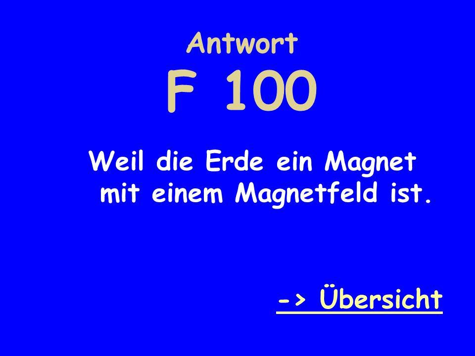 Antwort F 100 Weil die Erde ein Magnet mit einem Magnetfeld ist.