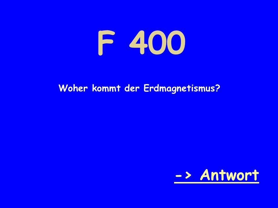 F 400 Woher kommt der Erdmagnetismus -> Antwort