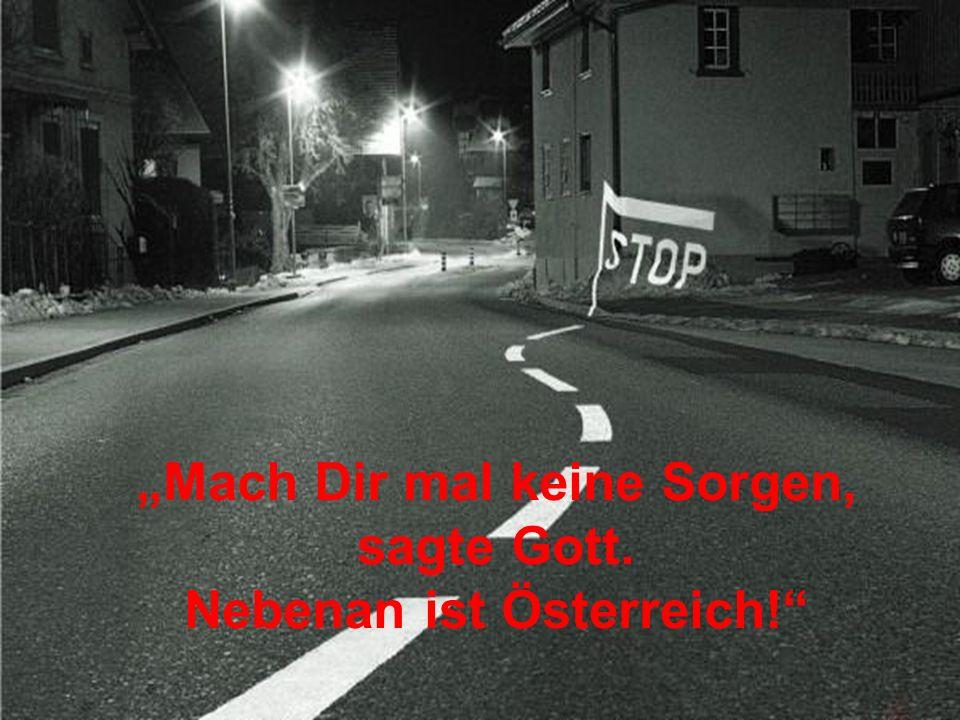 """""""Mach Dir mal keine Sorgen, Nebenan ist Österreich!"""