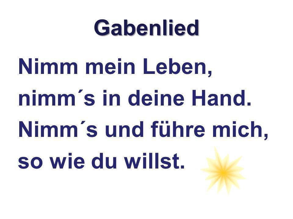 Gabenlied Nimm mein Leben, nimm´s in deine Hand. Nimm´s und führe mich, so wie du willst.
